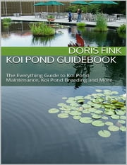 Koi Pond Guidebook: The Everything Guide to Koi Pond Maintenance, Koi Pond Breeding and More ebook by Doris Fink