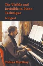 The Visible and Invisible in Piano Technique - A Digest ebook by Tobias Matthay