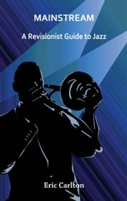 MAINSTREAM - A Revisionist Guide to Jazz ebook by Eric Carlton