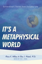 It's a Metaphysical World - Extraordinary Stories from Everyday Life ebook by Marion Williams & Elena Michaels