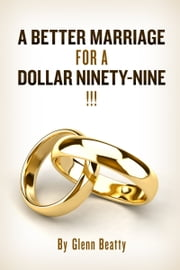A BETTER MARRIAGE FOR A DOLLAR NINETY-NINE ebook by Glenn Beatty