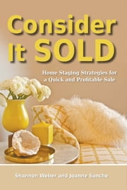 Consider It Sold - Home Staging Strategies for a Quick and Profitable Sale ebook by Shannon Weber,Joanne Sanche