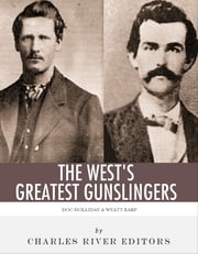 Wyatt Earp & Doc Holliday: The West's Greatest Gunslingers ebook by Charles River Editors
