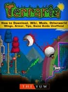 Terraria How to Download, Wiki, Mods, Otherworld, Wings, Armor, Tips, Game Guide Unofficial ebook by The Yuw
