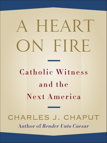A Heart on Fire - Catholic Witness and the Next America ebook by Charles J. Chaput