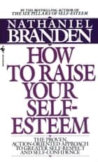 How to Raise Your Self-Esteem - The Proven Action-Oriented Approach to Greater Self-Respect and Self-Confidence ebook by Nathaniel Branden