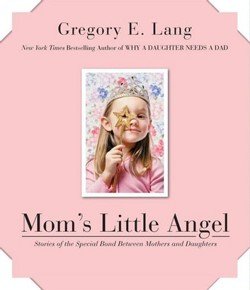 Mom's Little Angel - Stories of the Special Bond Between Mothers and Daughters ebook by Gregory E Lang