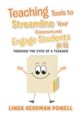 Teaching Tools to Streamline Your Classroom and Engage Students (K-5) - Through the Eyes of a Teacher ebook by Linda Herrman Powell