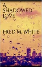 A Shadowed Love ebook by Fred M. White