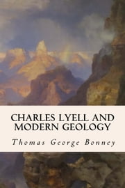 Charles Lyell and Modern Geology ebook by Thomas George Bonney