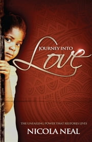 Journey Into Love - The Unfailing Power that Restores Lives ebook by Nicola Neal