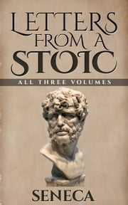 Letters From A Stoic - All Three Volumes ebook by Seneca