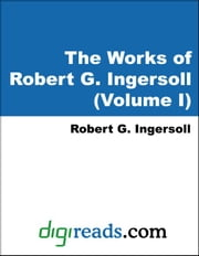 The Works of Robert G. Ingersoll (Volume I) ebook by Ingersoll, Robert G.