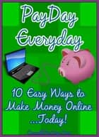 Payday Everyday: 10 Easy Ways to Make Money Online ebook by ConsultTheSage.Com