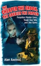 The Cheaper the Crook, the Gaudier the Patter - Forgotten Hipster Lines, Tough Guy Talk, and Jive Gems ebook by Alan Axelrod