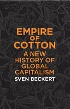 Empire of Cotton - A New History of Global Capitalism ebook by Sven Beckert