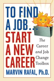 To Find a Job . . . Start a New Career - The Career and Job Change Toolbox ebook by Ph.D, Rafal,Marvin