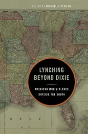 Lynching Beyond Dixie - American Mob Violence Outside the South ebook by Michael J Pfeifer