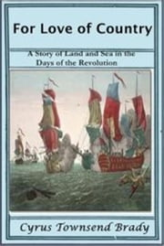 For Love of Country - A Story of Love and Sea in the Days of the Revolution ebook by Cyrus Townsend Brady
