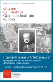 From Communism to Anti-Communism - Photographs from the Boris Souvarine Collection at the Graduate Institute, Geneva ebook by Andre Liebich, Svetlana Yakimovich