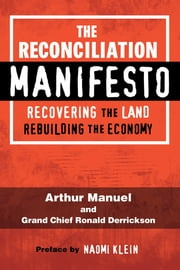 The Reconciliation Manifesto - Recovering the Land, Rebuilding the Economy ebook by Arthur Manuel, Grand Chief Ronald Derrickson, Naomi Klein