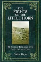 Fights on the Little Horn - Unveiling the Myths of Custer's Last Stand ebook by Gordon Harper