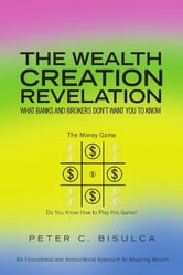 The Wealth Creation Revelation ebook by Peter C. Bisulca