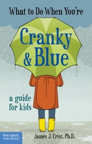 What to Do When You're Cranky & Blue - A Guide for Kids ebook by James J. Crist, Ph.D.