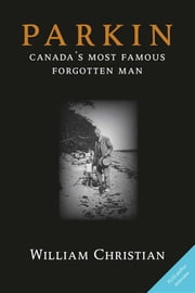 Parkin - Canada's Most Famous Forgotten Man ebook by William Christian