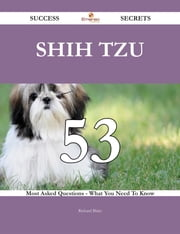 Shih Tzu 53 Success Secrets - 53 Most Asked Questions On Shih Tzu - What You Need To Know ebook by Richard Blake