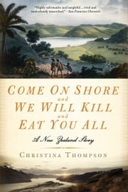 Come on Shore and We Will Kill and Eat You All - A New Zealand Story ebook by Christina Thompson