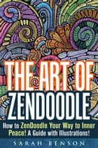 The Art of ZenDoodle: How to ZenDoodle Your Way to Inner Peace! A Guide with Illustrations! - Tangle Patterns & Meditation ebook by Sarah Benson