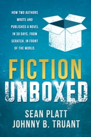 Fiction Unboxed - How Two Authors Wrote and Published a Book in 30 Days, From Scratch, In Front of the World ebook by Sean Platt,Johnny B. Truant,David W. Wright