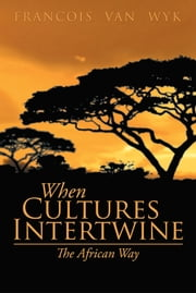 When Cultures Intertwine – The African Way ebook by Francois van Wyk