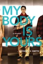 My Body Is Yours - A Memoir ebook by Michael V. Smith