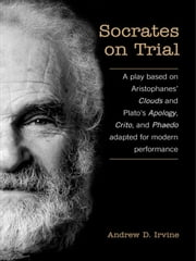 Socrates on Trial - A Play Based on Aristophane's Clouds and Plato's Apology, Crito, and Phaedo Adapted for Modern Performance ebook by A.D. Irvine
