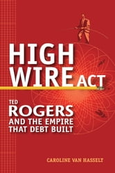 High Wire Act - Ted Rogers and the Empire that Debt Built ebook by Caroline Van Hasselt
