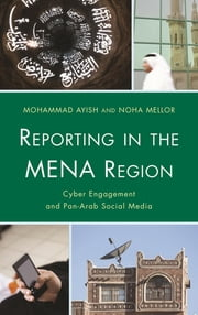 Reporting in the MENA Region - Cyber Engagement and Pan-Arab Social Media ebook by Mohammad Ayish, American University of Sharjah,Noha Mellor