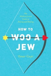 How to Woo a Jew - The Modern Jewish Guide to Dating and Mating 電子書 by Tamar Caspi