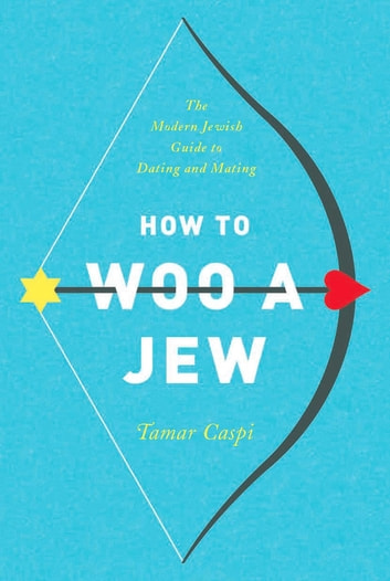 How to Woo a Jew - The Modern Jewish Guide to Dating and Mating ebook by Tamar Caspi