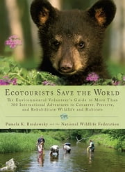 Ecotourists Save the World - The Environmental Volunteer's Guide to More Than 300 International Adventures to Conserve, Preserve, and Rehabilitate Wildlife and Habitats ebook by Pamela K. Brodowsky,National Wildlife Federation