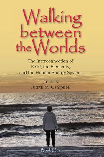 Walking Between the Worlds ─ Book I - The Interconnection of Reiki, the Elements, and the Human Energy System ebook by Judith M Campbell