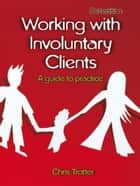 Working With Involuntary Clients: A Guide To Practice ebook by Chris Trotter