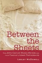 Between the Sheets: Nine 20th Century Women Writers and Their Famous Literary Partnerships ebook by Lesley McDowell