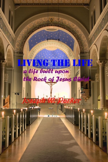 Living the Life - a life built upon the Rock of Jesus Christ ebook by Joseph W. Parker