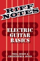 Riff Notes: Electric Guitar Basics ebook by Phill Dixon, Chris Jones