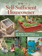 DIY Projects for the Self-Sufficient Homeowner: 25 Ways to Build a Self-Reliant Lifestyle - 25 Ways to Build a Self-Reliant Lifestyle ebook by Betsy Matheson