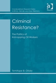 Criminal Resistance? - The Politics of Kidnapping Oil Workers ebook by Dr Temitope B Oriola,Dr Biko Agozino