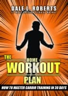 The Home Workout Plan: How to Master Cardio in 30 Days (Fitness Short Reads Book 7) ebook by Dale L. Roberts