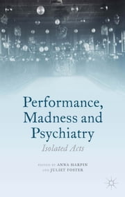 Performance, Madness and Psychiatry - Isolated Acts ebook by A. Harpin,J. Foster